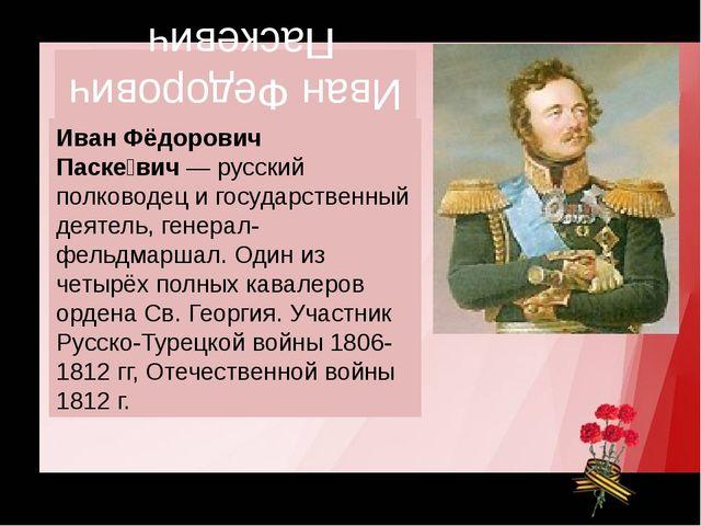 Иван Федорович Паскевич Иван Фёдорович Паске́вич— русский полководец и госуд...