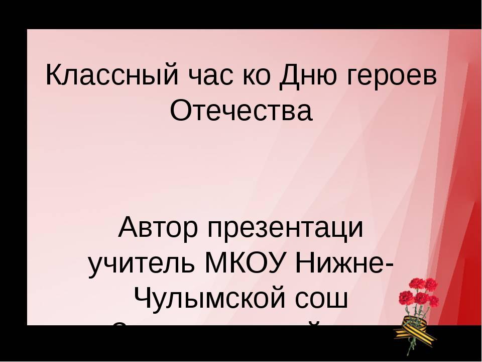 Классный час ко Дню героев Отечества Автор презентаци учитель МКОУ Нижне-Чулы...
