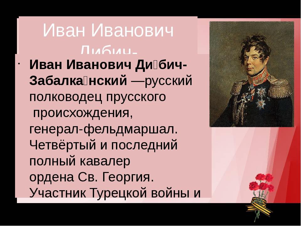Иван Иванович Дибич-Забалканский Иван Иванович Ди́бич-Забалка́нский—русский...