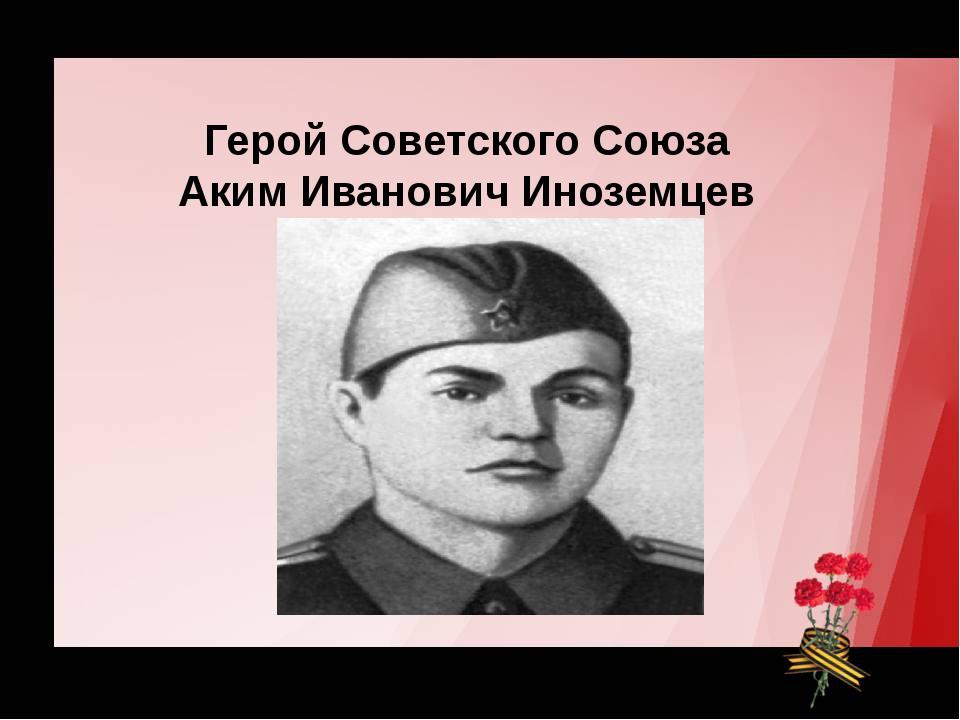 Герой Советского Союза Герой Советского Союза Аким Иванович Иноземцев