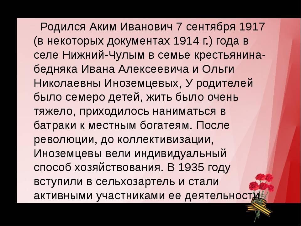 Родился Аким Иванович 7 сентября 1917 (в некоторых документах 1914 г.) года...