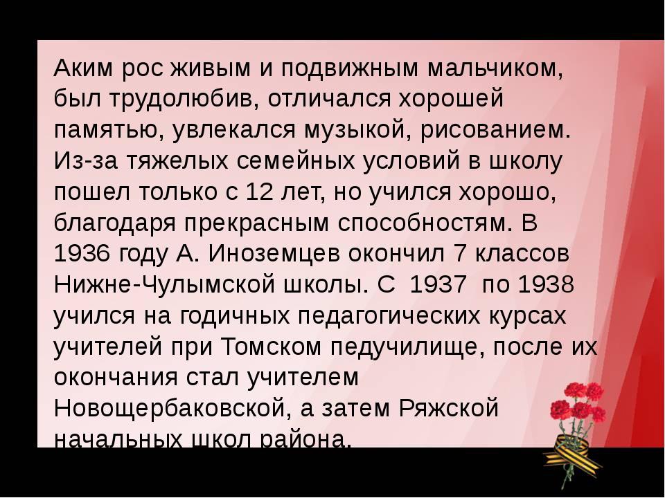 Герой Советского Союза Аким рос живым и подвижным мальчиком, был трудолюбив,...