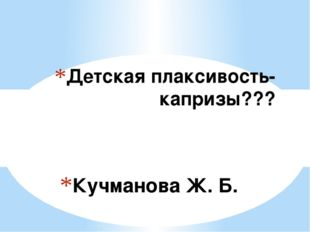 Кучманова Ж. Б. Детская плаксивость-капризы???