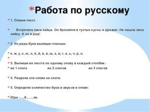 Работа по русскому 1. Спиши текст. Встретила лиса зайца. Он бросился в густые