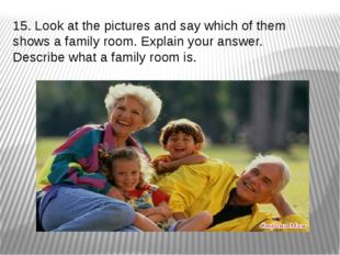 15. Look at the pictures and say which of them shows a family room. Explain y
