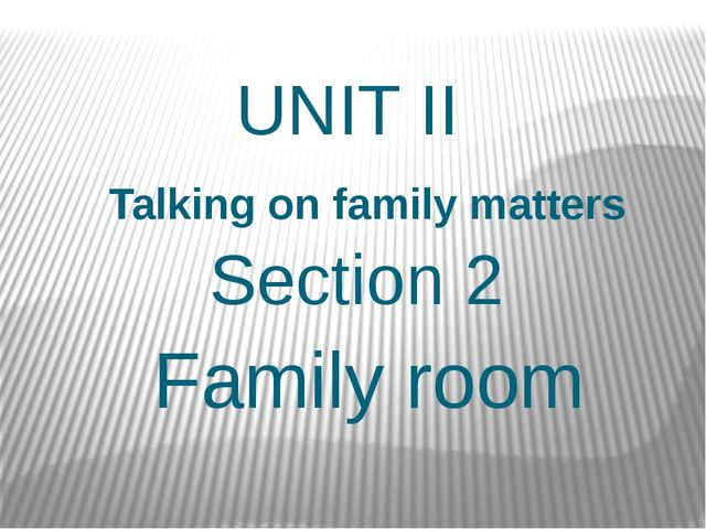 UNIT II Talking on family matters Section 2 Family room