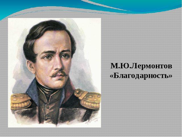 М.Ю.Лермонтов «Благодарность»
