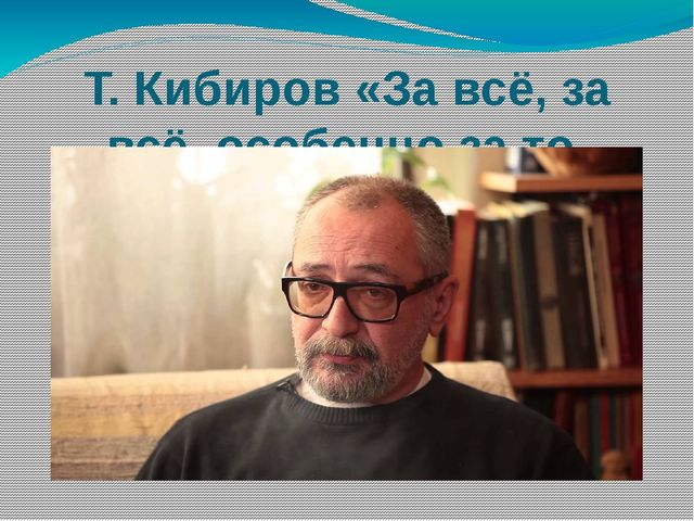 Т. Кибиров «За всё, за всё, особенно за то, что…»