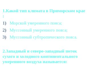 1.Какой тип климата в Приморском крае : Морской умеренного пояса; Муссонный у