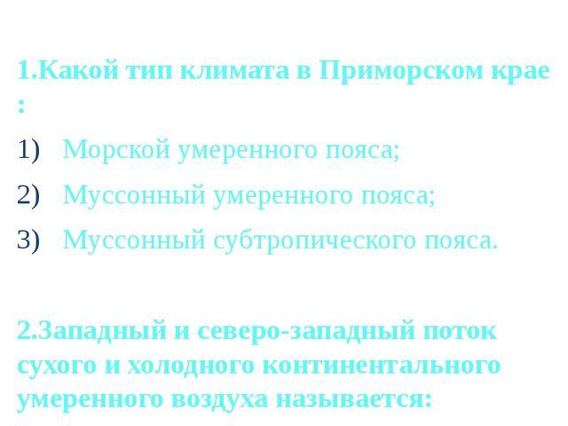 1.Какой тип климата в Приморском крае : Морской умеренного пояса; Муссонный у...