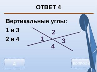 ОТВЕТ 4 Вертикальные углы: 1 и 3 2 и 4 4 ВОПРОСЫ 1 2 3 4