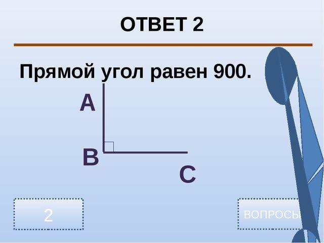 ОТВЕТ 2 Прямой угол равен 900. 2 ВОПРОСЫ А В С