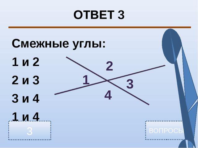 ОТВЕТ 3 Смежные углы: 1 и 2 2 и 3 3 и 4 1 и 4 3 ВОПРОСЫ 1 2 3 4