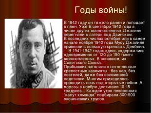 Годы войны! В 1942 году он тяжело ранен и поподает в плен. Уже В сентябре 194