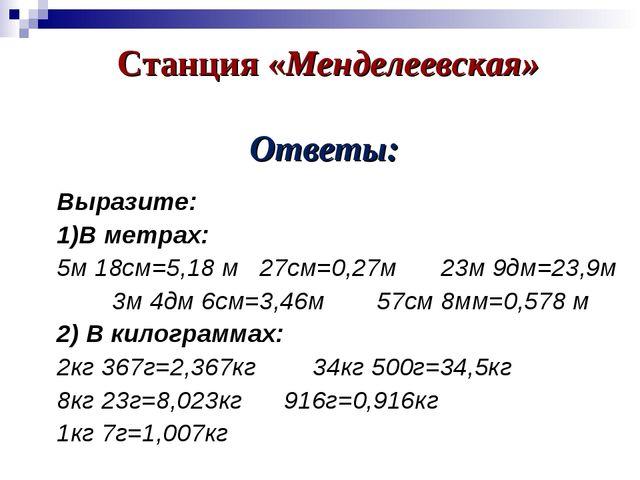 Станция «Менделеевская» Ответы: Выразите: 1)В метрах: 5м 18см=5,18 м 27см=0,2...