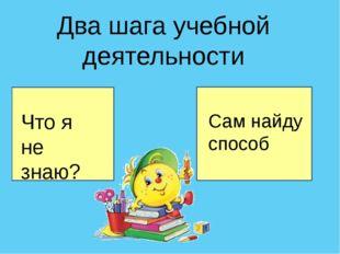 Два шага учебной деятельности Что я не знаю? Сам найду способ