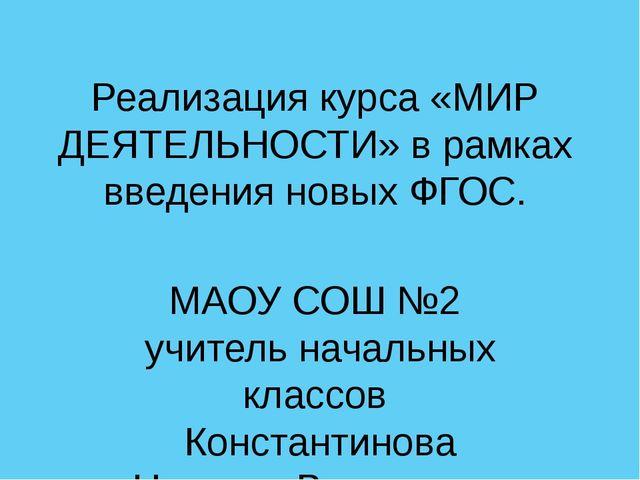 Реализация курса «МИР ДЕЯТЕЛЬНОСТИ» в рамках введения новых ФГОС. МАОУ СОШ №2...
