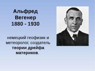 Альфред Вегенер 1880 - 1930 немецкий геофизик и метеоролог, создатель теории