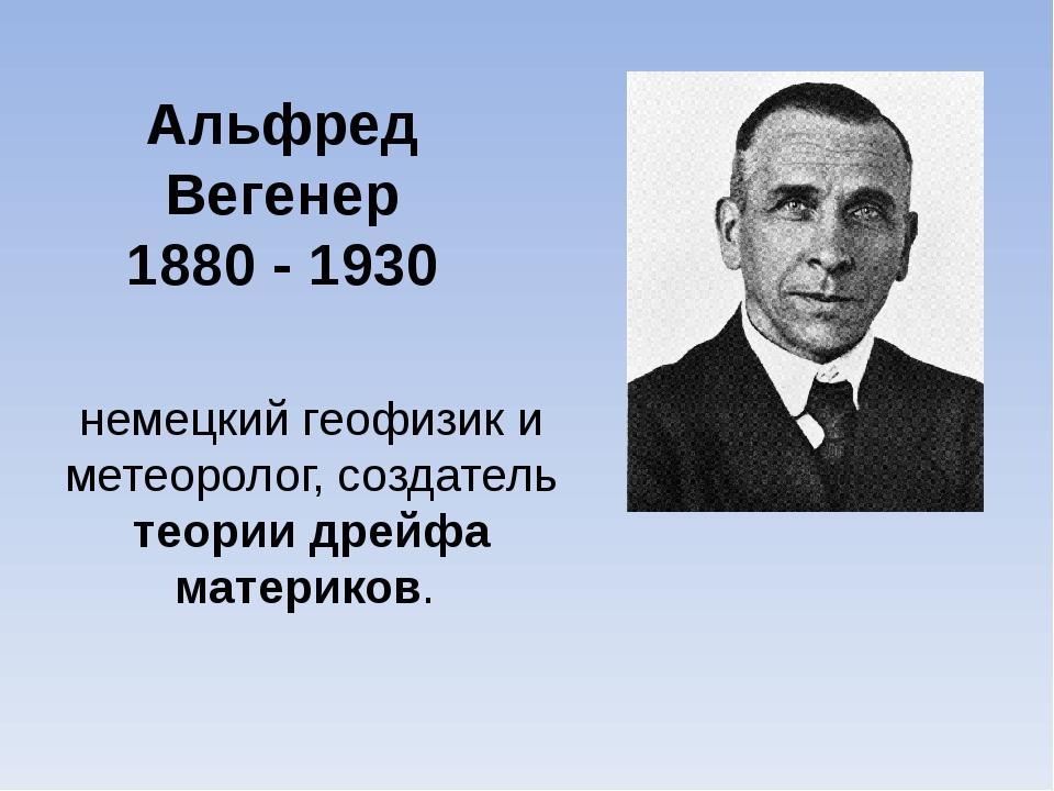 Альфред Вегенер 1880 - 1930 немецкий геофизик и метеоролог, создатель теории...
