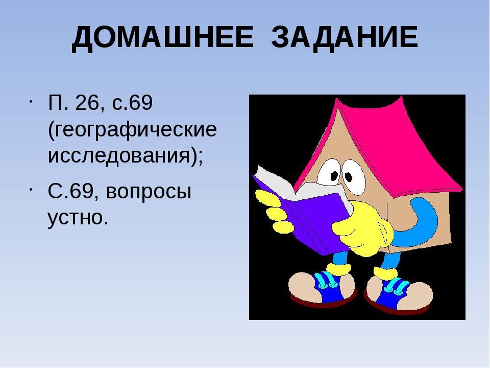 ДОМАШНЕЕ ЗАДАНИЕ П. 26, с.69 (географические исследования); С.69, вопросы уст...