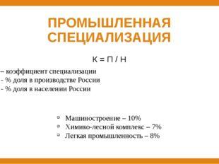 ПРОМЫШЛЕННАЯ СПЕЦИАЛИЗАЦИЯ К = П / Н К – коэффициент специализации П - % доля