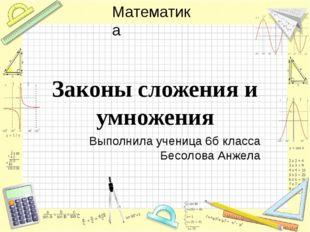 Законы сложения и умножения Выполнила ученица 6б класса Бесолова Анжела Матем