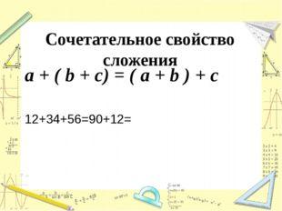 Сочетательное свойство сложения a + ( b + c) = ( a + b ) + c 12+34+56=90+12=