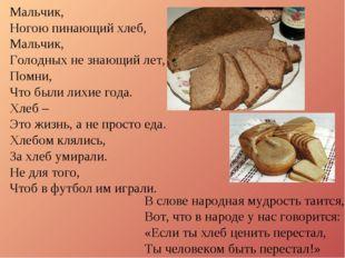 Мальчик, Ногою пинающий хлеб, Мальчик, Голодных не знающий лет, Помни, Что бы