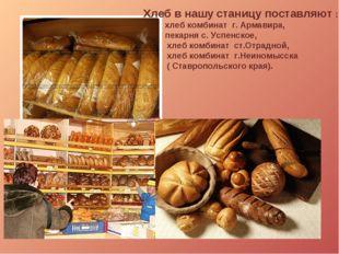 Хлеб в нашу станицу поставляют : хлеб комбинат г. Армавира, пекарня с. Успенс