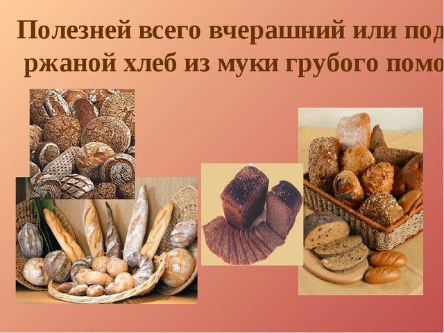 Полезней всего вчерашний или подсушенный ржаной хлеб из муки грубого помола