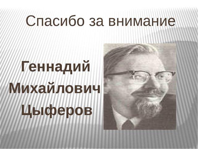 Спасибо за внимание Геннадий Михайлович Цыферов