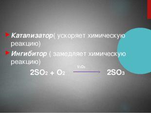 Катализатор( ускоряет химическую реакцию) Ингибитор ( замедляет химическую р