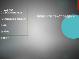 дано C1(SO2)=2моль/л C2(SO2)=0,5 моль/л t1=0с t2 =50с Vср=? Напишите текст за