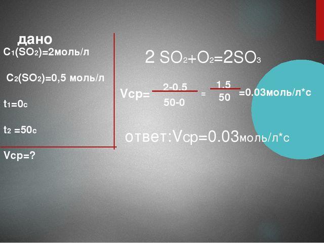 дано C1(SO2)=2моль/л C2(SO2)=0,5 моль/л t1=0с t2 =50с Vср=? 2 SO2+O2=2SO3 Vср...