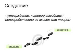 Следствие - утверждение, которое выводится непосредственно из аксиом или теор