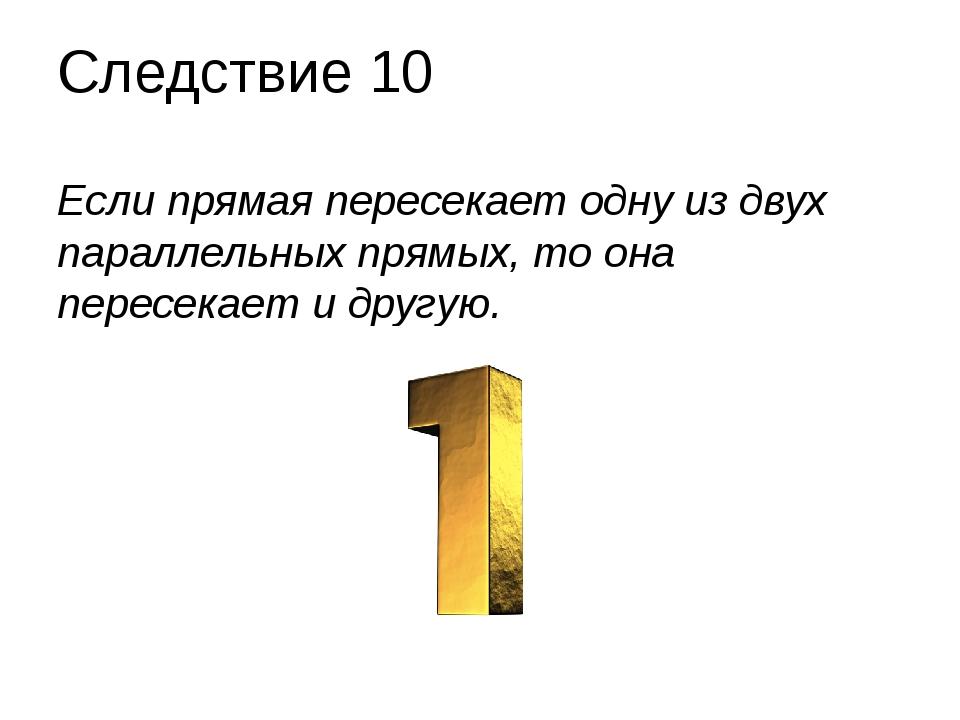 Следствие 10 Если прямая пересекает одну из двух параллельных прямых, то она...