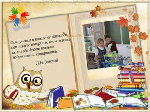 Л.Н.Толстой Если ученик в школе не научился сам ничего творить, то в жизни он