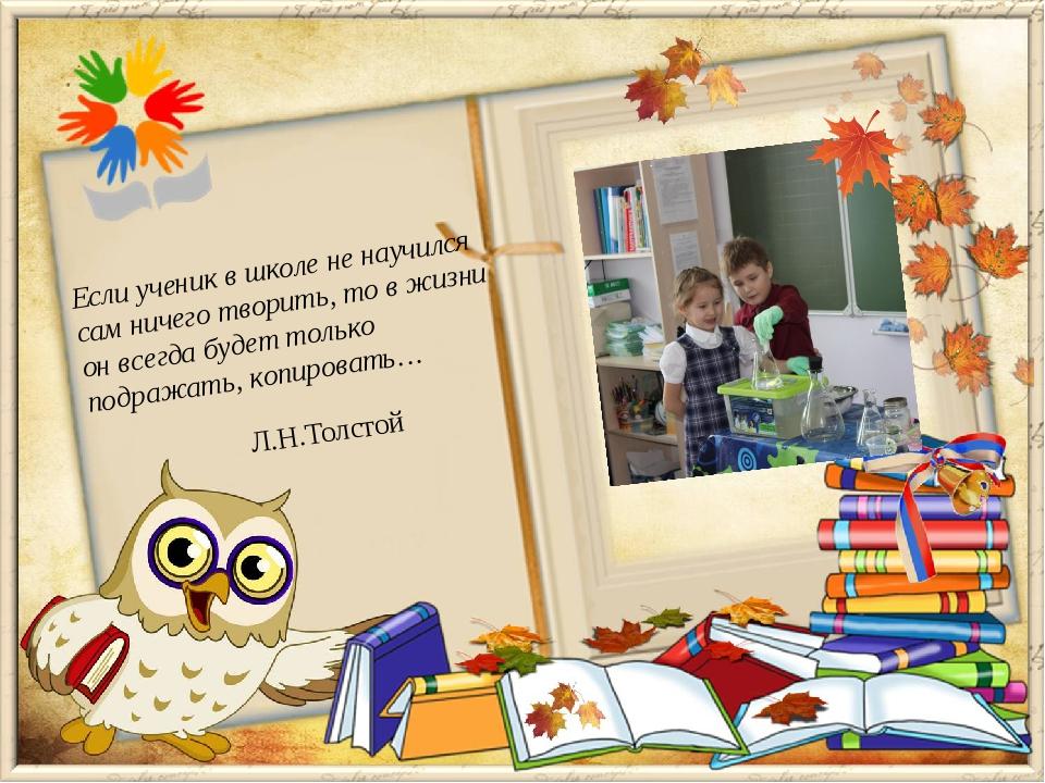 Л.Н.Толстой Если ученик в школе не научился сам ничего творить, то в жизни он...
