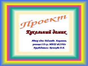 Кукольный домик Автор идеи: Бадмаева Амуланга, ученица 2 Б кл. МБОУ «ЯСОШ» Ру