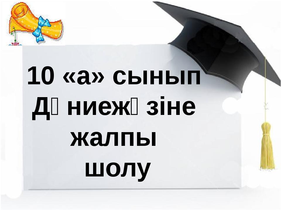 10 «а» сынып Дүниежүзіне жалпы шолу