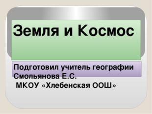 Земля и Космос Подготовил учитель географии Смольянова Е.С. МКОУ «Хлебенская