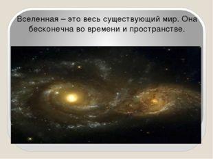 Вселенная – это весь существующий мир. Она бесконечна во времени и пространс