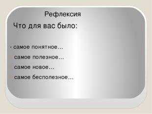 Рефлексия Что для вас было: - самое понятное… самое полезное… самое новое… с