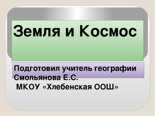 Земля и Космос Подготовил учитель географии Смольянова Е.С. МКОУ «Хлебенская...