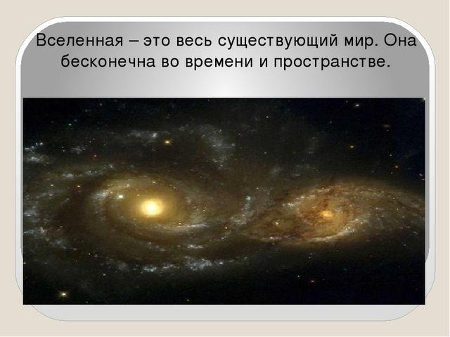 Вселенная – это весь существующий мир. Она бесконечна во времени и пространс...