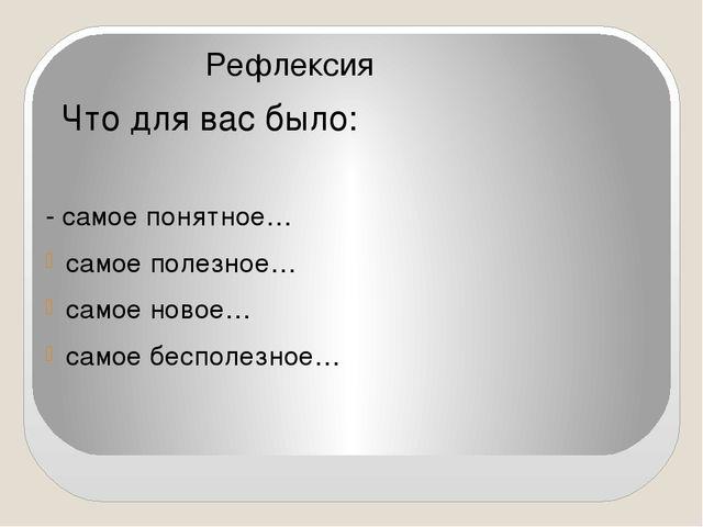 Рефлексия Что для вас было: - самое понятное… самое полезное… самое новое… с...