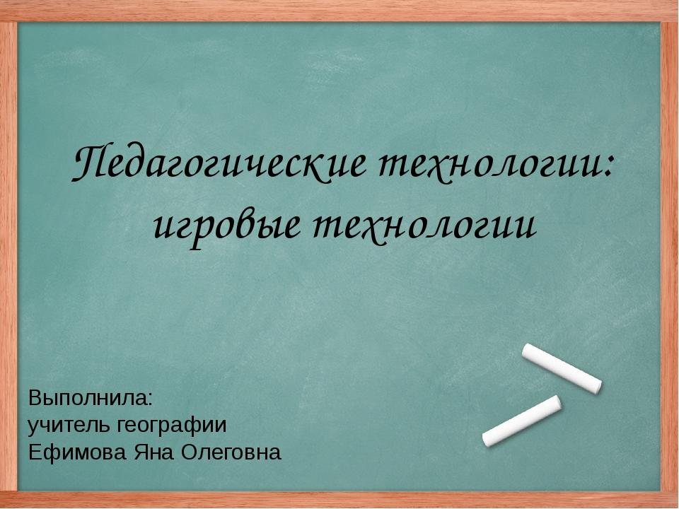Педагогические технологии: игровые технологии Выполнила: учитель географии Еф...