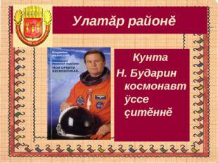 Улатăр районĕ Кунта Н. Бударин космонавт ÿссе çитĕннĕ