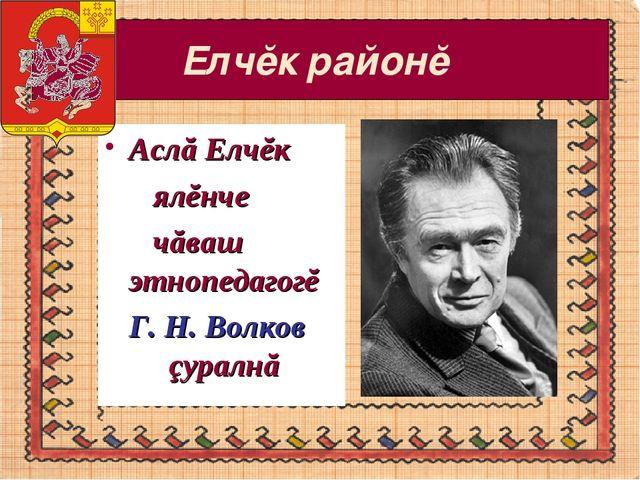 Елчĕк районĕ Аслă Елчĕк ялĕнче чăваш этнопедагогĕ Г. Н. Волков çуралнă