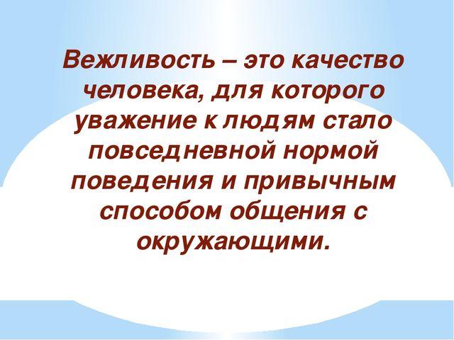 Вежливость – это качество человека, для которого уважение к людям стало повс...